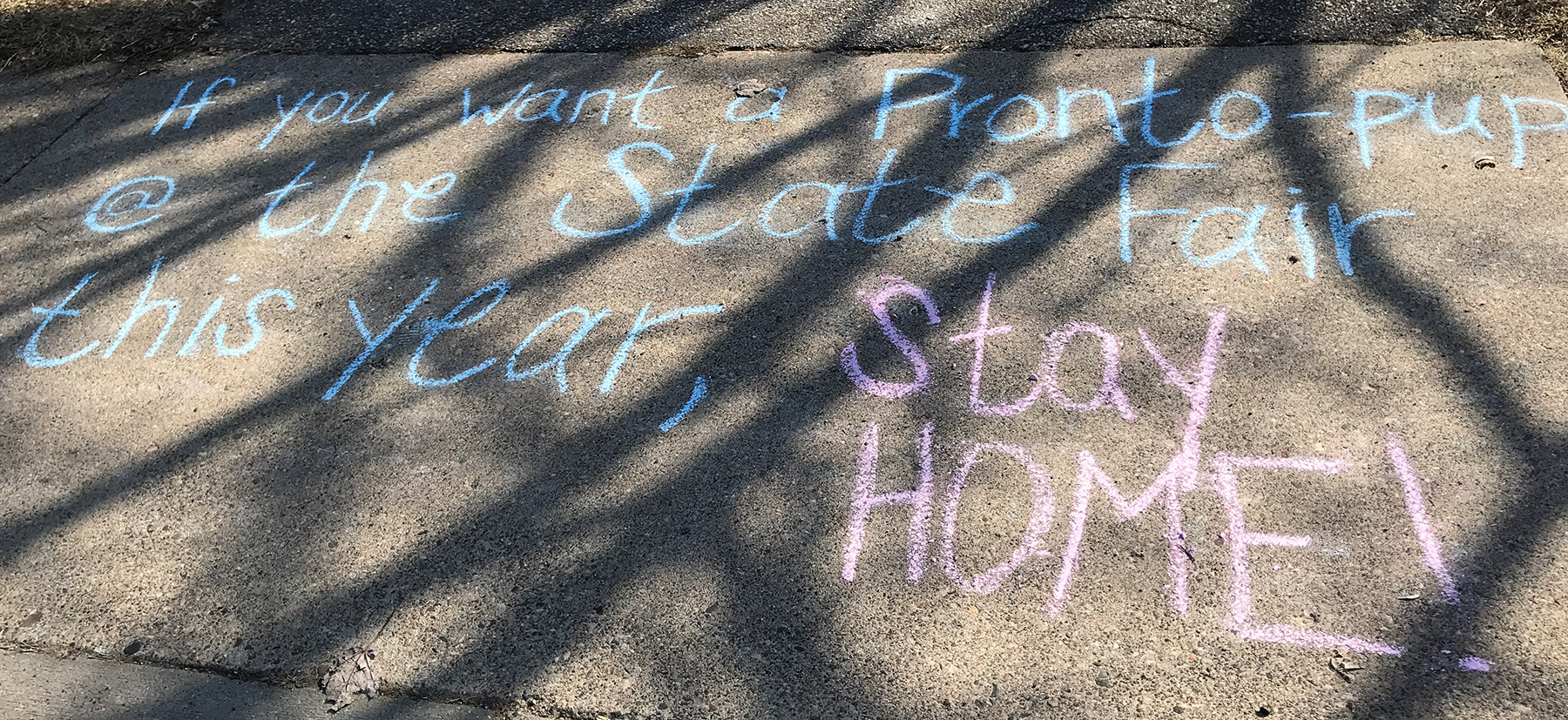 "Sidewalk chalk: ""If you want a pronto-pup at the State Fair this year, stay home!"""